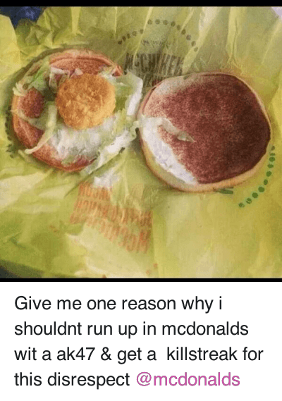 Ã…¤: Give me one reason why i shouldnt run up in mcdonalds wit a ak47 & get a killstreak for this disrespect @mcdonalds Give me one reason why i shouldnt run up in mcdonalds wit a ak47 & get a  killstreak for this disrespect @mcdonalds
