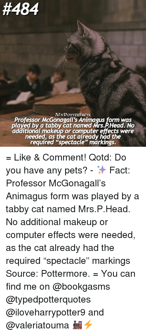 """spectacles:  #484  MYPOTTERFACTS  Professor McGonagall's Animagus form was  played by a tabby Cat named Mrs AHead. No  additional makeup or computer effects were  needed, as the cat already had the  required """"spectacle"""" markings. = Like & Comment! Qotd: Do you have any pets? - ✨ Fact: Professor McGonagall's Animagus form was played by a tabby cat named Mrs.P.Head. No additional makeup or computer effects were needed, as the cat already had the required """"spectacle"""" markings Source: Pottermore. = You can find me on @bookgasms @typedpotterquotes @iloveharrypotter9 and @valeriatouma 🚂⚡️"""