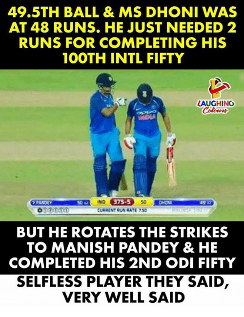 indded: 49.5TH BALL & MS DHONI WAS  AT 48 RUNS. HE JUST NEEDED 2  RUNS FOR COMPLETING HIS  1OOTH INTL FIFTY  LAUGHING  IND  CURRENT RUN RATE 7.50  5042  75-5  CHON  BUT HE ROTATES THE STRIKES  TO MANISH PANDEY & HE  COMPLETED HIS 2ND ODI FIFTY  SELFLESS PLAYER THEY SAID  VERY WELL SAID