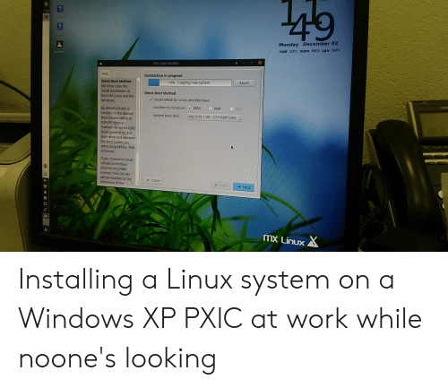 Windows, Work, and Drive: 49  Monday December 02  hdd 32% mem 66% cpu 58%  Installer  MX Linux Installer  Help  Installation in progress  Abort  14%-Copying new system  Select Boot Method  MX Linux uses the  GRUB bootloader to  Select Boot Method  boot MX Linux and MS-  Install GRUB for Linux and Windows  Windows  O  PBR  ESP  MBR  Location to install on:  By default GRUB2 is  installed in the Master  sda (149.1 GB-ST3160815AS) :  System boot disk  Boct Record(MBR) or  ESP (EFI System  Partition for 64-bit UEFI  boot systems) of your  boot drive and replaces  the boot loader you  were using before This  is normal  If you choose to install  GRUB2 to Partition  Boot Record(PBR)  instead, then GRUB2  will be installed at the  x Close  beninning of the  Ba  Next  mx Linux Installing a Linux system on a Windows XP PXlC at work while noone's looking