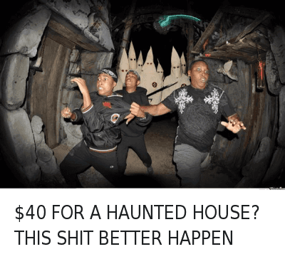 Ã…¤: $40 FOR A HAUNTED HOUSE? THIS SHIT BETTER HAPPEN $40 FOR A HAUNTED HOUSE? THIS SHIT BETTER HAPPEN