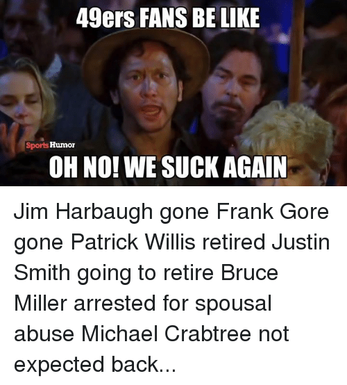 patrick willis: 49ers FANS BE LIKE  Sports Humor  OH NO! WE SUCK AGAIN Jim Harbaugh gone Frank Gore gone Patrick Willis retired Justin Smith going to retire Bruce Miller arrested for spousal abuse Michael Crabtree not expected back...