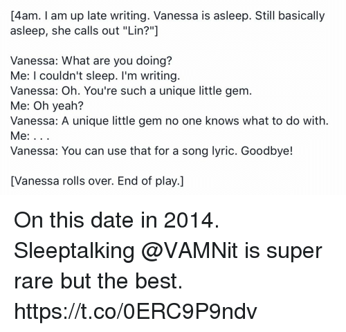 """Memes, Yeah, and Best: 4am. Tam up late writing. Vanessa is asleep. Still basically  asleep, she calls out """"Lin?""""  Vanessa: What are you doing?  Me: I couldn't sleep. I'm writing  Vanessa: Oh. You're such a unique little gem.  Me: Oh yeah?  Vanessa: A unique little gem no one knows what to do with.  Vanessa: You can use that for a song lyric. Goodbye!  [Vanessa rolls over. End of play.] On this date in 2014. Sleeptalking @VAMNit is super rare but the best. https://t.co/0ERC9P9ndv"""