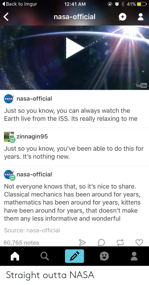Informative: 4Back to Imgur  12:41 AM  nasa-official  You Tutbe  nasa-official  NASA  Just so you know, you can always watch the  Earth live from the ISS. Its really relaxing to me  zinnagin95  Just so you know, you've been able to do this for  years. It's nothing new.  nasa-official  NASA  Not everyone knows that, so it's nice to share.  Classical mechanics has been around for years,  mathematics has been around for years, kittens  have been around for years, that doesn't make  them any less informative and wonderful  Source: nasa-official  80,765 notes Straight outta NASA