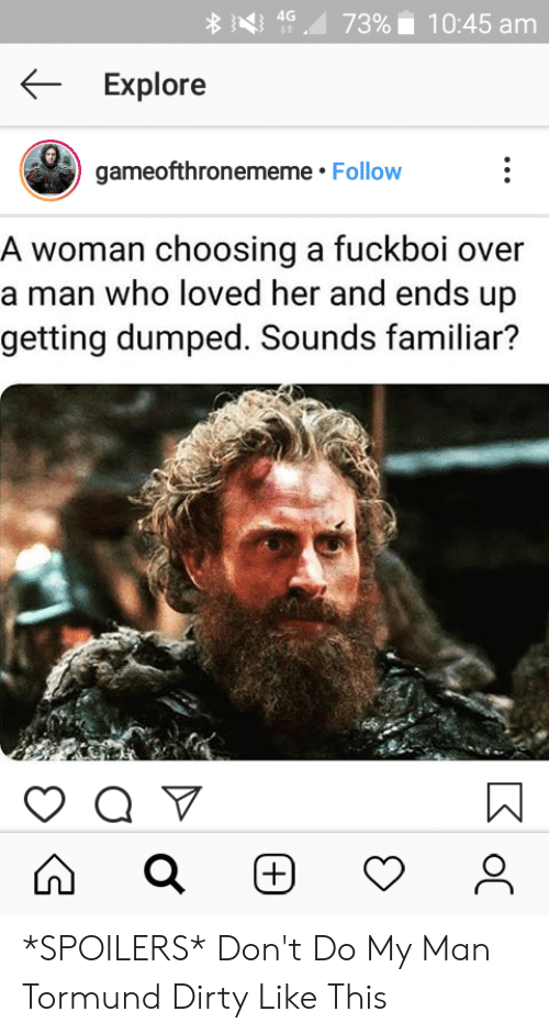 """getting dumped: 4G """"Д  }<}  7396    10:45 am  Explore  gameofthronememe. Follow  A woman choosing a fuckboi over  a man who loved her and ends up  getting dumped. Sounds familiar? *SPOILERS* Don't Do My Man Tormund Dirty Like This"""