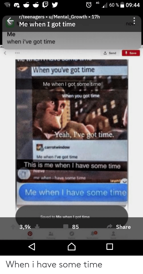 Yeah, Time, and Got: 4G  09:44  60 %  r/teenagers • u/Mental_Growth • 17h  Me when I got time  novo  Me  when i've got time  2 Send  Save  When you've got time  Me when I got some time  When you got time  Yeah, I've got time.  carrotwindow  Me when I've got time  This is me when I have some time  NIEVE  me when i have some time  Me when I have some time  Saved to Ma whan Int time  Share  3,9k  85 When i have some time