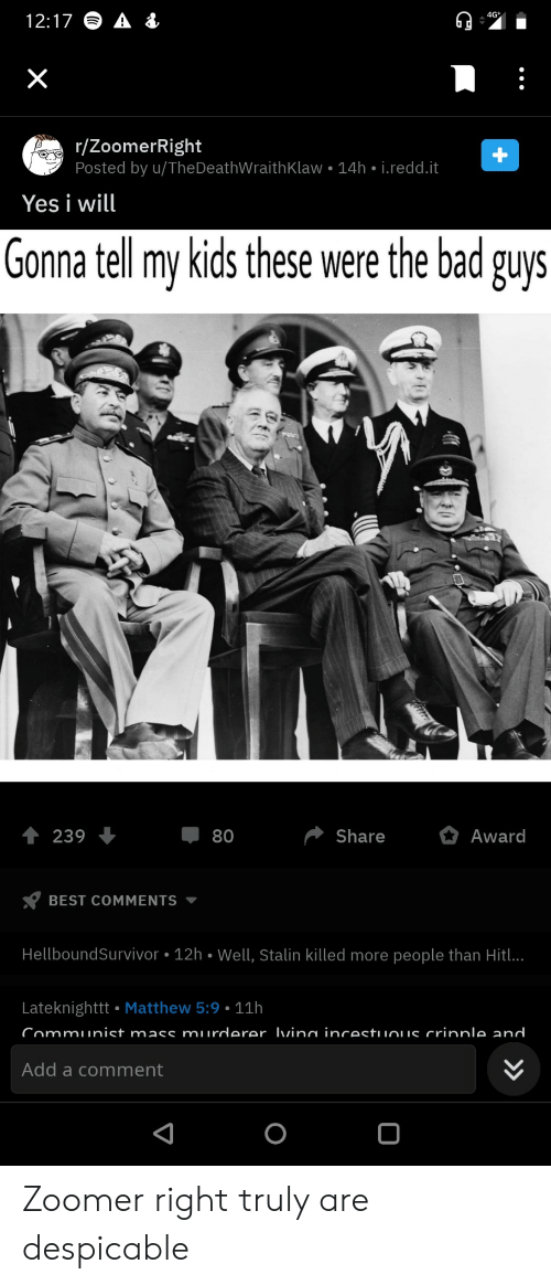 redd: 4G  12:17  X  r/ZoomerRight  Posted by u/TheDeathWraith Klaw 14h i.redd.it  Yes i will  Gonna tell my kids these were the bad guys  Share  Award  239  80  BEST COMMENTS  HellboundSurvivor 12h Well, Stalin killed more people than Hitl..  Lateknighttt Matthew 5:9 11h  Communist mass murderer Ivina incestuuous crinnle and  Add a comment  +  > Zoomer right truly are despicable