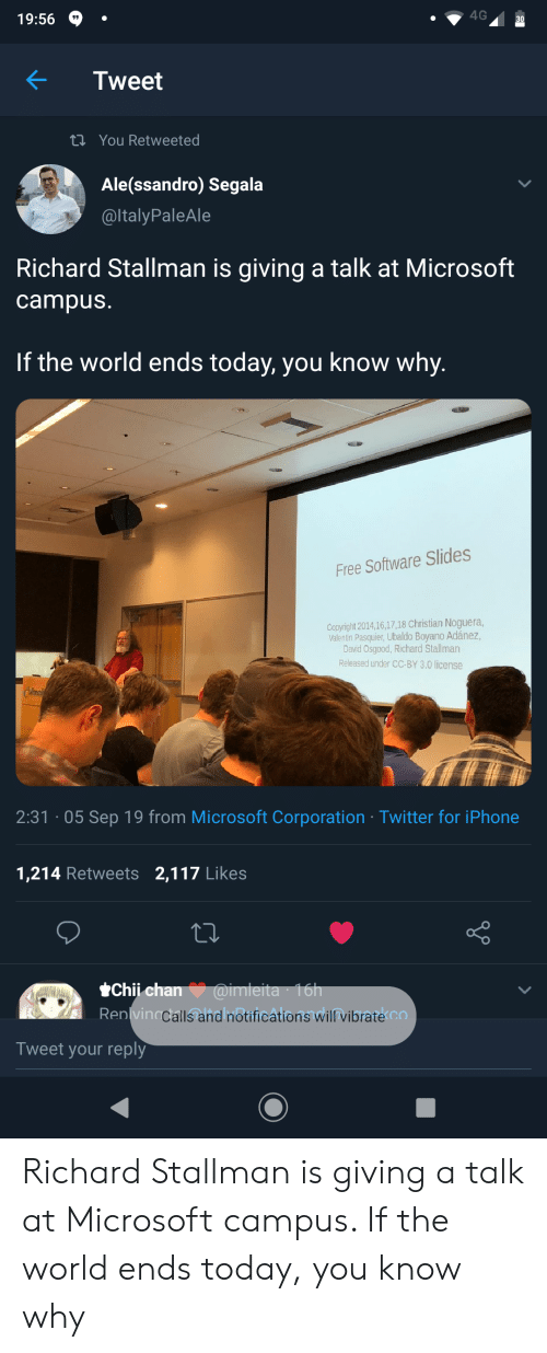Valentin: 4G  19:56  30  Tweet  t You Retweeted  Ale(ssandro) Segala  @ltalyPaleAle  Richard Stallman is giving a talk at Microsoft  campus.  If the world ends today, you know why.  Free Software Slides  Copyright 2014,16,17,18 Christian Noguera,  Valentin Pasquier, Ubaldo Boyano Adánez,  David Osgood, Richard Stallman  Released under CC-BY 3.0 license  2:31 05 Sep 19 from Microsoft Corporation Twitter for iPhone  1,214 Retweets 2,117 Likes  @imleita 16h  Renlvinacalls and notifications willvibrate co  Chii chan  Tweet your reply Richard Stallman is giving a talk at Microsoft campus. If the world ends today, you know why