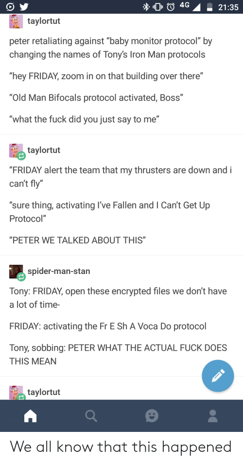 "tonys: 4G 21:35  taylortut  peter retaliating against ""baby monitor protocol"" by  changing the names of Tony's Iron Man protocols  hey FRIDAY, zoom in on that building over there""  ""Old Man Bifocals protocol activated, Boss""  ""what the fuck did you just say to me""  taylortut  ""FRIDAY alert the team that my thrusters are down and i  can't fly""  ""sure thing, activating I've Fallen and I Can't Get Up  Protocol""  ""PETER WE TALKED ABOUT THIS  spider-man-stan  Tony: FRIDAY, open these encrypted files we don't have  a lot of time-  FRIDAY: activating the Fr E Sh A Voca Do protocol  Tony, sobbing: PETER WHAT THE ACTUAL FUCK DOES  THIS MEAN  taylortut We all know that this happened"