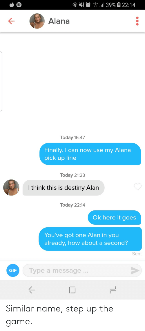 Got One: 4G 39% 22:14  Alana  Today 16:47  Finally. I can now use my  Alana  pick up line  Today 21:23  I think this is destiny Alan  Today 22:14  Ok here it goes  You've got one Alan in you  already, how about a second?  Sent  Type a message..  GIF  טך Similar name, step up the game.