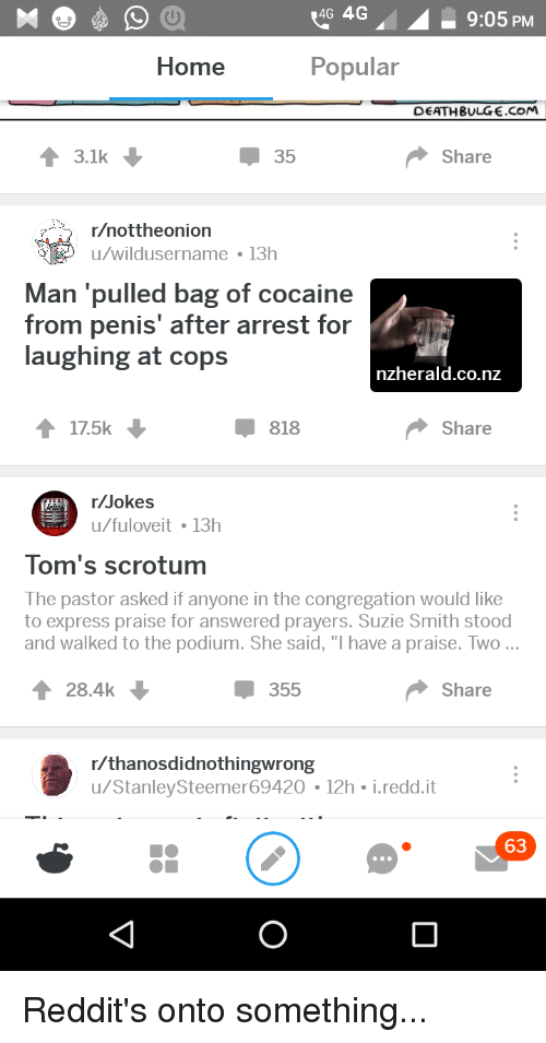 """answered prayers: 4G 4G  9:05 PM  Home  Popular  DEATHBULGE.COM  3.1k  35  Share  /nottheonion  u/wildusername 13h  Man 'pulled bag of cocaine  from penis' after arrest for  laughing at cops  nzherald.co.nz  17.5k  818  Share  Jokes  u/fuloveit 13h  Kades  Tom's scrotum  The pastor asked if anyone in the congregation would like  to express praise for answered prayers. Suzie Smith stood  and walked to the podium. She said, """"I have a praise. Two...  T28.4k  355  Share  r/thanosdidnothingwrong  u/StanleySteemer69420 12h i.redd.it  63"""