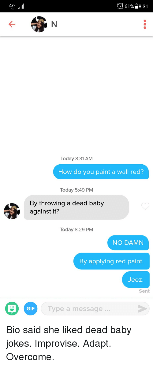 Gif, Jokes, and Paint: 4G  61%) 8:31  Today 8:31 AM  How do you paint a wall red?  Today 5:49 PM  By throwing a dead baby  against it?  Today 8:29 PM  NO DAMN  By applying red paint  Jeez  Sent  Type a message..  GIF Bio said she liked dead baby jokes. Improvise. Adapt. Overcome.