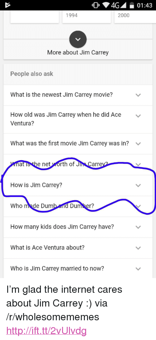 """how-many-kids: 4G01:43  1994  2000  More about Jim Carrey  People also ask  What is the newest Jim Carrey movie?  How old was Jim Carrey when he did Ace  Ventura?  v  What was the first movie Jim Carrey was in?  at is the net worth of Ji  Carre  How is Jim Carrey?  Who made Dum  Dumber?  How many kids does Jim Carrey have?  What is Ace Ventura about?  Who is Jim Carrey married to now? <p>I&rsquo;m glad the internet cares about Jim Carrey :) via /r/wholesomememes <a href=""""http://ift.tt/2vUlvdg"""">http://ift.tt/2vUlvdg</a></p>"""