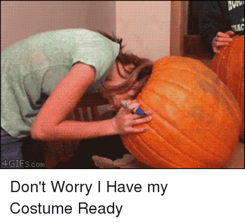 Funny, Halloween, and Mrw: 4GIFS.com Don't Worry I Have my Costume Ready