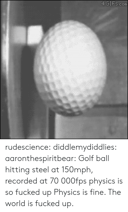 Target, Tumblr, and Blog: 4GIFscom rudescience: diddlemydiddlies:  aaronthespiritbear:  Golf ball hitting steel at 150mph, recorded at 70000fps  physics is so fucked up   Physics is fine. The world is fucked up.