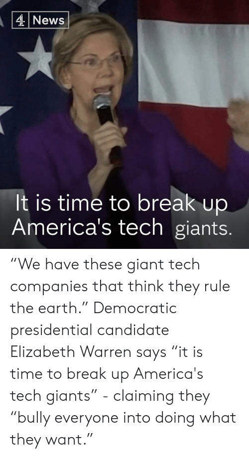 "Elizabeth Warren, Memes, and Break: 4News  It is time to break up  America's tech giants. ""We have these giant tech companies that think they rule the earth.""   Democratic presidential candidate Elizabeth Warren says ""it is time to break up America's tech giants"" - claiming they ""bully everyone into doing what they want."""