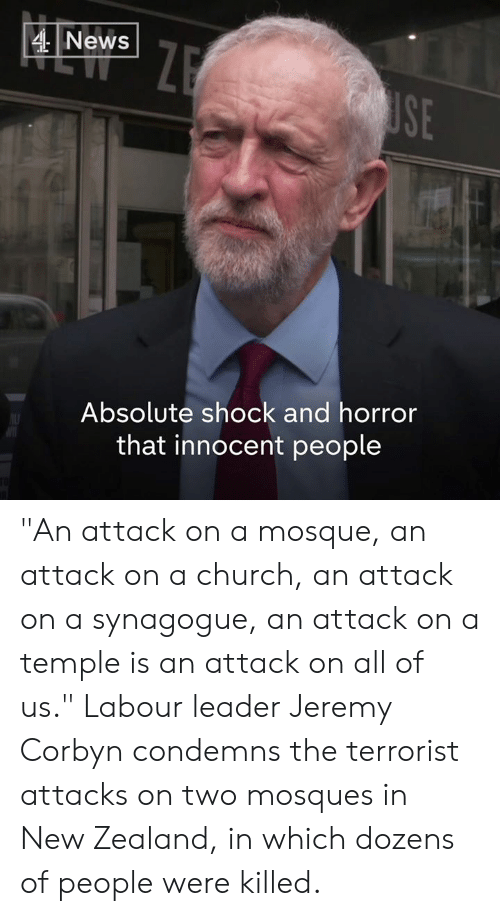 "The Terrorist: 4News  SE  Absolute shock and horror  that innocent people ""An attack on a mosque, an attack on a church, an attack on a synagogue, an attack on a temple is an attack on all of us.""  Labour leader Jeremy Corbyn  condemns the terrorist attacks on two mosques in New Zealand, in which dozens of people were killed."