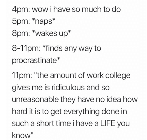 """5Pm: 4pm: wow i have so much to do  5pm: *naps*  8pm: *wakes up*  8-11pm: *finds any way to  procrastinate*  11pm: """"the amount of work college  gives me is ridiculous and so  unreasonable they have no idea how  hard it is to get everything done in  such a short time i have a LIFE you  know"""""""