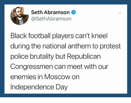 Independence Day: 4Seth Abramson  @SethAbramson  Black football players can't kneel  during the national anthem to protest  police brutality but Republican  Congressmen can meet with our  enemies in Moscow on  Independence Day