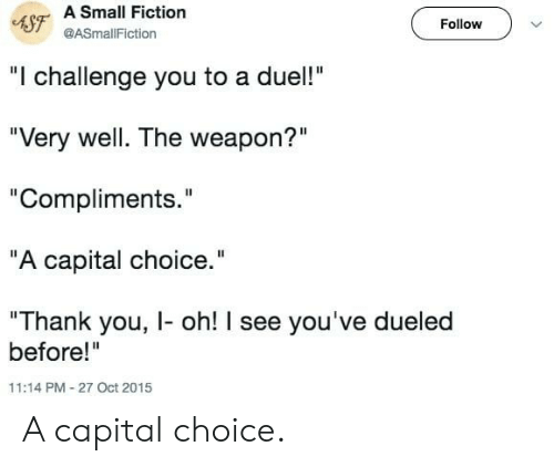 "Fiction: 4SF A Small Fiction  Follow  @ASmallFiction  ""I challenge you to a duel!""  ""Very well. The weapon?""  ""Compliments.""  ""A capital choice.""  ""Thank you, I- oh! I see you've dueled  before!""  11:14 PM-27 Oct 2015 A capital choice."