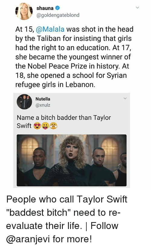 """shot in the head: 4shauna  @goldengateblond  At 15, @Malala was shot in the head  by the Taliban for insisting that girls  had the right to an education. At 17,  she became the youngest winner of  the Nobel Peace Prize in history. At  18, she opened a school for Syrian  refugee girls in Lebanon.  Nutella  @xnulz  Name a bitch badder than Taylor  Swift People who call Taylor Swift """"baddest bitch"""" need to re-evaluate their life. 