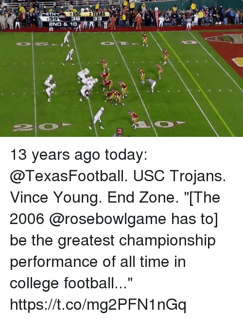 "College, College Football, and Football: 4TH  1 USC 2 TEXAS  38 33  abo  :39  2ND & 10  2 13 years ago today: @TexasFootball. USC Trojans. Vince Young. End Zone.  ""[The 2006 @rosebowlgame has to] be the greatest championship performance of all time in college football..."" https://t.co/mg2PFN1nGq"