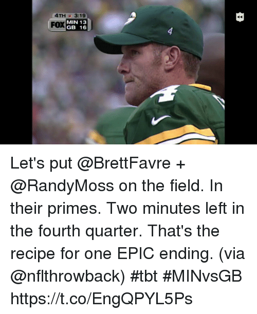 Memes, Tbt, and 🤖: 4TH 3:19  FOX  YMIN 13  GB 16 Let's put @BrettFavre + @RandyMoss on the field.  In their primes.  Two minutes left in the fourth quarter.   That's the recipe for one EPIC ending. (via @nflthrowback) #tbt #MINvsGB https://t.co/EngQPYL5Ps