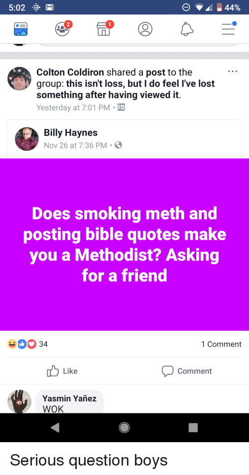 Smoking, Lost, and Bible: 5:02 M  2  Colton Coldiron shared a post to the  group: this isn't loss, but I do feel I've lost  something after having viewed it.  Yesterday at 7:01 PM  Billy Haynes  Nov 26 at 7:36 PM S  Does smoking meth and  posting bible quotes make  you a Methodist? Asking  for a friend  Comment  Like  Comment  Yasmin Yañez
