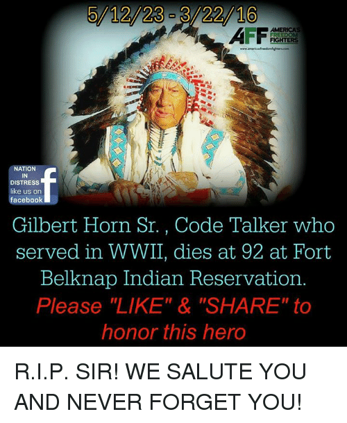 """We Salute You: 5/12/23-3/22/16  NATION  IN  DISTRESS  like us on  facebook  Gilbert Horn Sr. , Code Talker who  served in WWII, dies at 92 at Fort  Belknap Indian Reservation.  Please """"LIKE"""" & """"SHARE"""" to  honor this hero R.I.P. SIR! WE SALUTE YOU AND NEVER FORGET YOU!"""