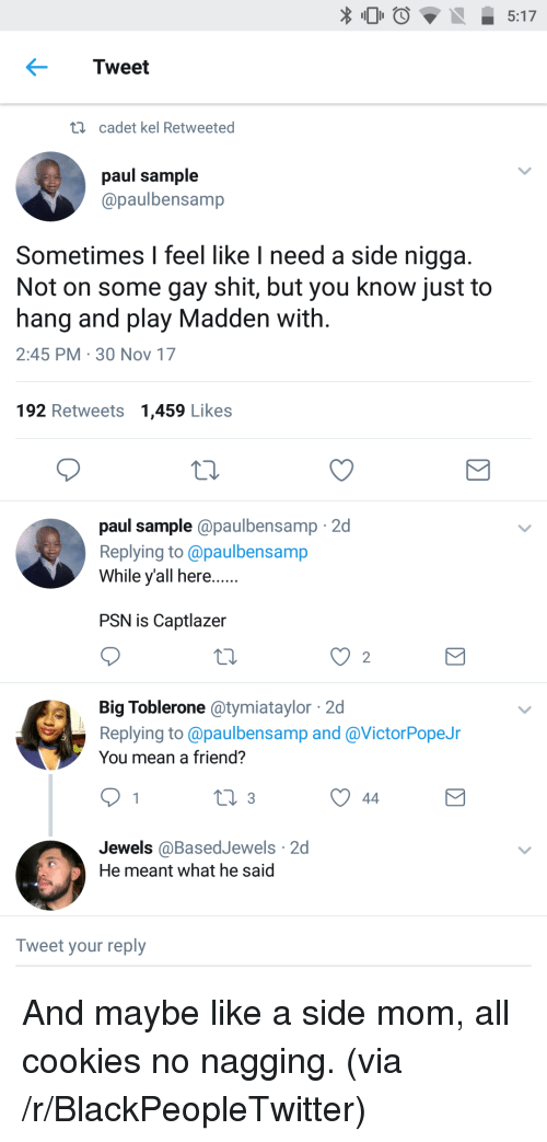 psn: 5:17  Tweet  i  cadet kel Retweeted  paul sample  @paulbensamp  Sometimes I feel like I need a side nigga  Not on some gay shit, but you know just to  hang and play Madden with  2:45 PM 30 Nov 17  192 Retweets 1,459 Likes  paul sample @paulbensamp 2d  Replying to @paulbensamp  While yall here.  PSN is Captlazer  2  Big Toblerone atymiataylor 2d  Replying to @paulbensamp and @VictorPopeJr  You mean a friend?  Jewels @BasedJewels 2d  He meant what he said  Tweet your reply <p>And maybe like a side mom, all cookies no nagging. (via /r/BlackPeopleTwitter)</p>