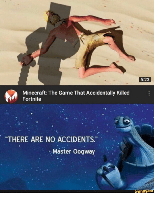 "Accidents: 5:23  Minecraft: The Game That Accidentally Killed  Fortnite  ""THERE ARE NO ACCIDENTS.  Master Oogway  ifunny.ce"