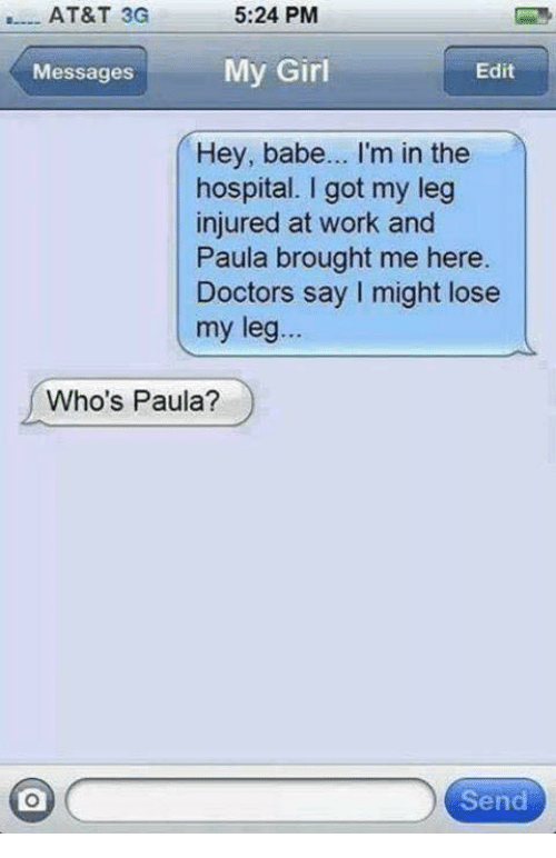 Hey Babes: 5:24 PM  AT&T 3G  My Girl  Edit  Messages  Hey, babe... I'm in the  hospital. I got my leg  injured at work and  Paula brought me here.  Doctors say might lose  my leg  Who's Paula?  Send