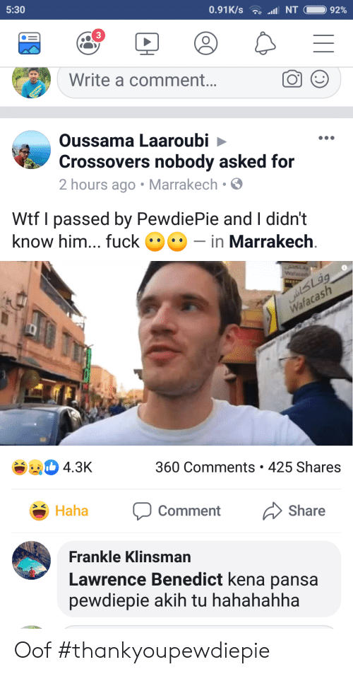 Kena: 5:30  3  Write a comment...  Oussama Laaroubi  Crossovers nobody asked for  2 hours ago Marrakech.  Wtf I passed by PewdiePie and I didn't  know him... uck-in Marrakech  4.3K  360 Comments 425 Shares  Share  Haha  Comment  Frankle Klinsman  Lawrence Benedict kena pansa  pewdiepie akih tu hahahahha Oof #thankyoupewdiepie
