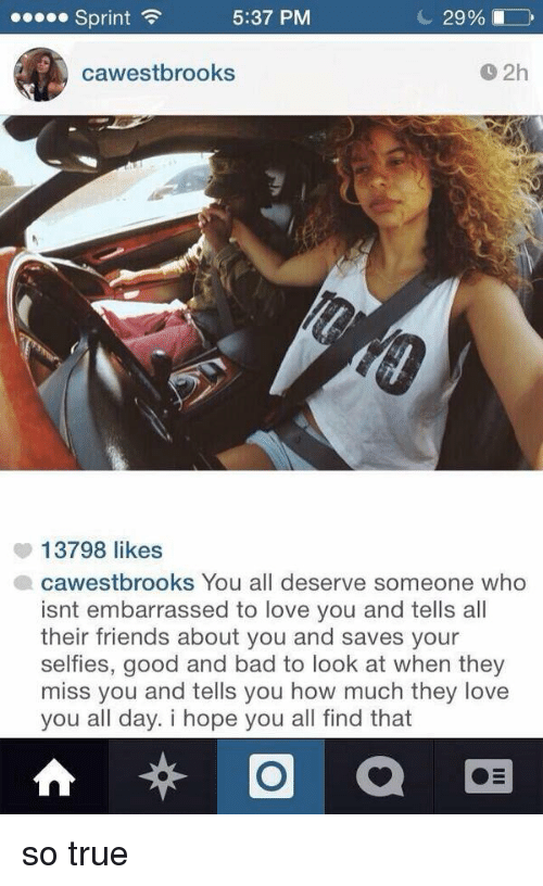 That So True: 5:37 PM  Sprint  29%  cawestbrooks  13798 likes  cawestbrooks You all deserve s  who  isnt embarrassed to love you and tells all  their friends about you and saves your  selfies, good and bad to look at when they  miss you and tells you how much they love  you all day. i hope you all find that so true