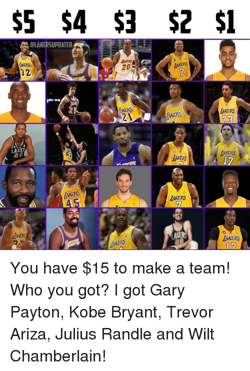 Ariza: $5 $4 $3 $2 $1  OLAKERSUPDATER  LAKERS  AKERS  TAKERS  LAKERS  YARN  LAKER  MAKERS  52  KERD  AKERS  AKERS You have $15 to make a team! Who you got? I got Gary Payton, Kobe Bryant, Trevor Ariza, Julius Randle and Wilt Chamberlain!
