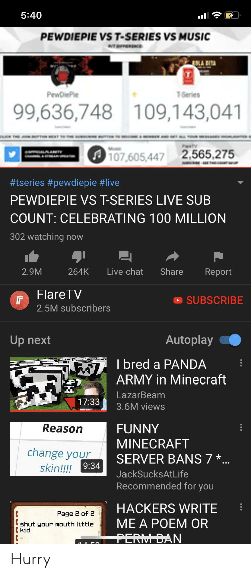 funny minecraft: 5:40  PEWDIEPIE VS T-SERIES VS MUSIC  PewDiePle  T-Series  99,636,748 109,143,041  FaTV  2,565,275  107,605,447  #tseries #pewdiepie #live  PEWDIEPIE VS T-SERIES LIVE SUB  COUNT: CELEBRATING 100 MILLION  302 watching now  Share  2.9M  264K  Live chat  Report  FlareTV  SUBSCRIBE  2.5M subscribers  Autoplay  Up next  I bred a PANDA  ARMY in Minecraft  LazarBeam  17:33  3.6M views  Reason  FUNNY  MINECRAFT  change your  skin!!! 9:34  SERVER BANS 7 ...  JackSucksAtLife  Recommended for you  HACKERS WRITE  Page 2 of 2  ME A POEM OR  shut your mouth little  (kid.  PERIM BAN Hurry