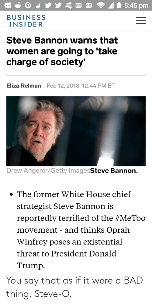 Bad, Donald Trump, and Oprah Winfrey: 5:45 pm  BUSINESS  INSIDER  Steve Bannon warns that  women are going to 'take  charge of society'  Eliza Relman  Feb 12, 2018, 12:44 PM ET  Drew Angerer/Getty ImagesSteve Bannon.  • The former White House chief  strategist Steve Bannon is  reportedly terrified of the #MeToo  movement - and thinks Oprah  Winfrey poses an existential  threat to President Donald  Trump. You say that as if it were a BAD thing, Steve-O.