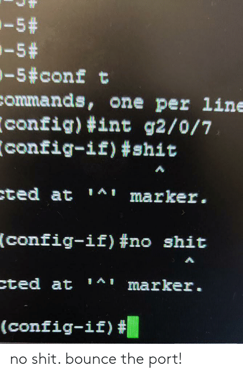 Shit, Ted, and One: -5#  -5+  -5#conf t  commands, one per line  config) #int g2/0/7  config-if) #shit  ted at  AI marker.  (config-if) #no shit  cted at AI  marker.  (config-if) no shit. bounce the port!