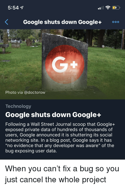 "Google, Blog, and Technology: 5:54  Google shuts down Google+0  Photo via @doctorow  Technology  Google shuts down Google+  Following a Wall Street Journal scoop that Google+  exposed private data of hundreds of thousands of  users, Google announced it is shuttering its social  networking site. In a blog post, Google says it has  ""no evidence that any developer was aware"" of the  bug exposing user data. When you can't fix a bug so you just cancel the whole project"