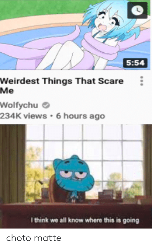 Wolfychu: 5:54  Weirdest Things That Scare  Me  Wolfychu  234K views 6 hours ago  I think we all know where this is going choto matte