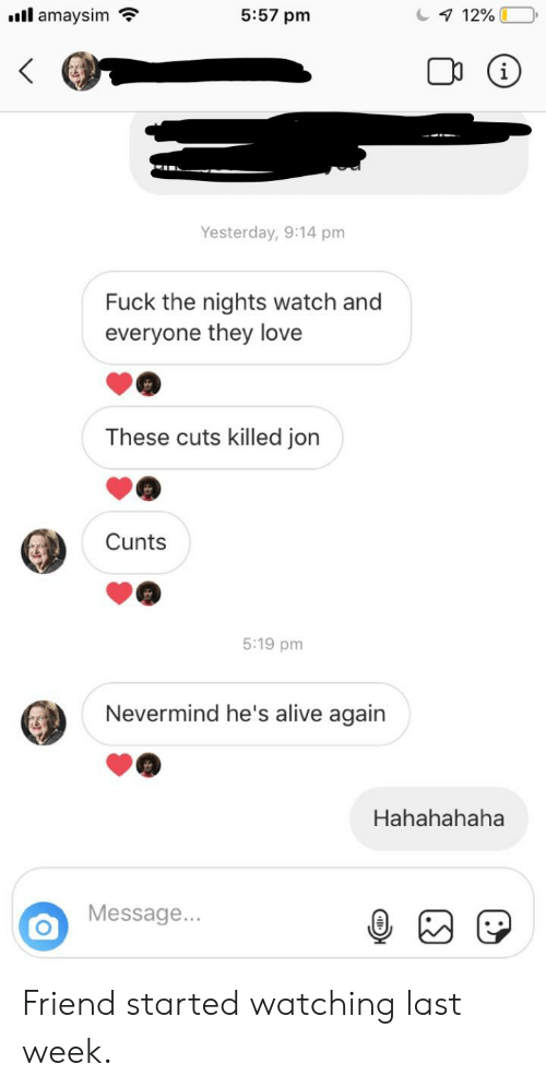 Alive, Love, and Fuck: 5:57 pm  'ill amaysim  Yesterday, 9:14 pm  Fuck the nights watch and  everyone they love  These cuts killed jon  Cunts  5:19 pm  Nevermind he's alive again  Hahahahaha  Message. Friend started watching last week.