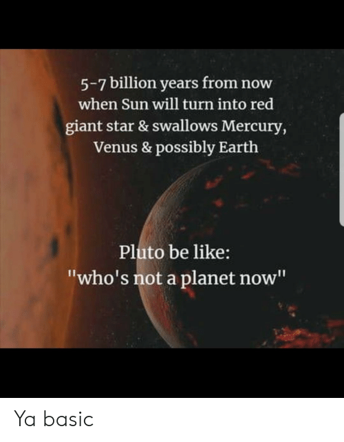 """Pluto: 5-7 billion years from now  when Sun will turn into red  giant star & swallows Mercury,  Venus & possibly Earth  Pluto be like:  """"who's not a planet now"""" Ya basic"""