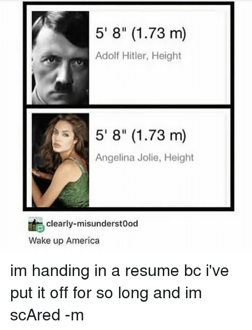 """America, Memes, and Angelina Jolie: 5' 8"""" (1.73 m)  Adolf Hitler, Height  5' 8"""" (1.73 m)  Angelina Jolie, Height  clearly-misunderstood  Wake up America im handing in a resume bc i've put it off for so long and im scAred -m"""