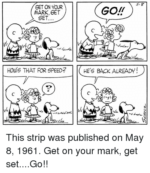 on your mark: 5- 8  GET ON YOUR  MARK, GET  GO!T  SET  HOWS THAT FOR SPEED?  HE'S BACK ALREADY  2 This strip was published on May 8, 1961. Get on your mark, get set....Go!!