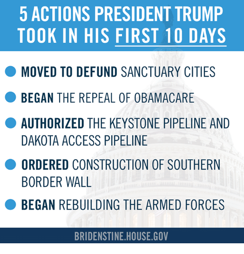 Dakota Access pipeline: 5 ACTIONS PRESIDENT TRUMP  TOOK IN HIS FIRST 10 DAYS  O MOVED TO DEFUND SANCTUARY CITIES  BEGAN THE REPEAL  OF OBAMACARE  AUTHORIZED THE KEYSTONE PIPELINE AND  DAKOTA ACCESS PIPELINE  O ORDERED CONSTRUCTION OF SOUTHERN  BORDER WALL  BEGAN REBUILDING THE ARMED FORCES  BRIDENSTINE HOUSE GOV