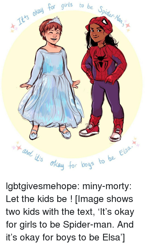 miny: 5  be Spidar-Na  to  It'ts okay  foc  s to be Elsa  0o lgbtgivesmehope:  miny-morty:  Let the kids be!  [Image shows two kids with the text, 'It's okay for girls to be Spider-man. And it's okay for boys to be Elsa']
