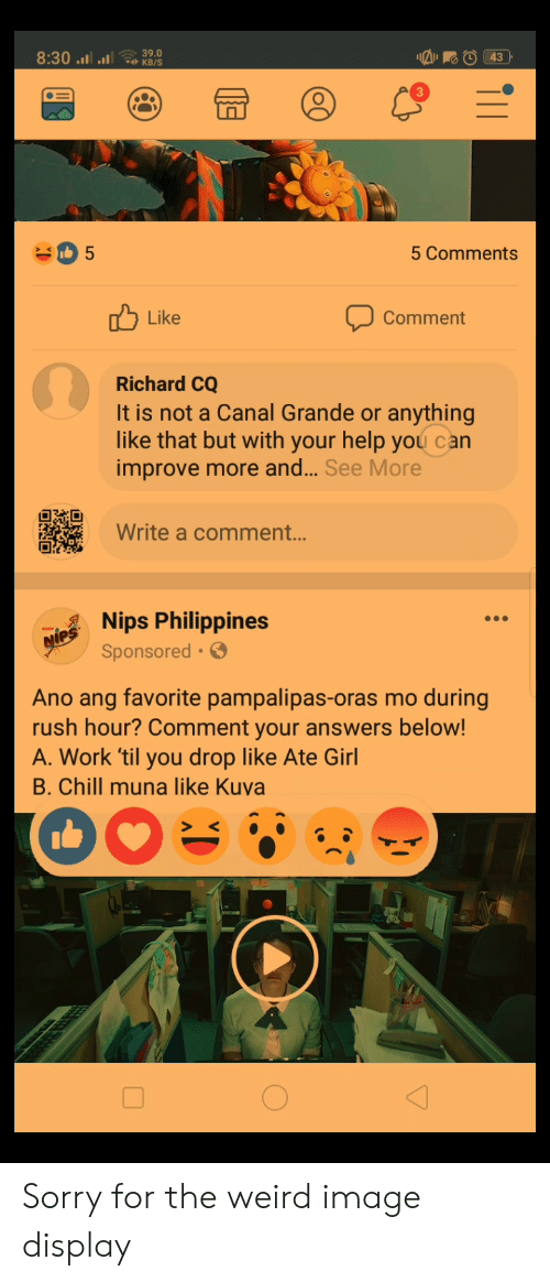 Chill, Rush Hour, and Sorry: 5 Comments  Like  Comment  Richard CQ  It is not a Canal Grande or anything  like that but with your help you can  improve more and... See More  Write a comment...  Nips Philippines  Sponsored.  Ano ang favorite pampalipas-oras mo during  rush hour? Comment your answers below!  A. Work til you drop like Ate Girl  B. Chill muna like Kuva Sorry for the weird image display