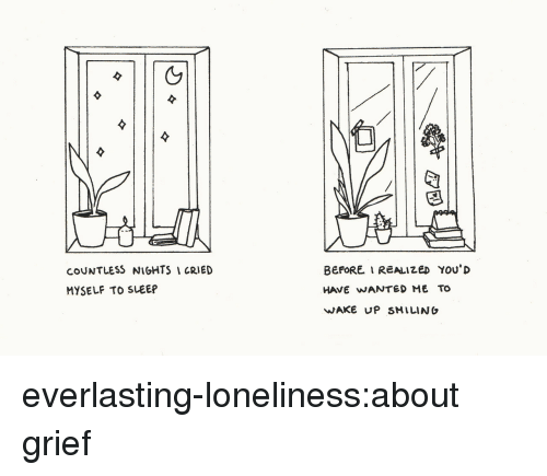 Tumblr, Blog, and Grief: (5  COUNTLESS NIGHTS CRIED  MYSELF TO SLEEP  BEFORE I REALIZED You'D  HAVE WANTED ME TO  WAKE UP SMILINO everlasting-loneliness:about grief
