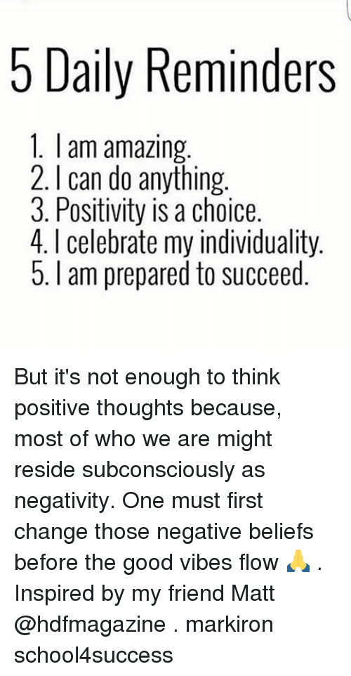 reside: 5 Daily Reminders  1. am amazing.  2. can do anything.  3. Positivity is a choice  4. l celebrate my individuality.  5. am prepared to succeed But it's not enough to think positive thoughts because, most of who we are might reside subconsciously as negativity. One must first change those negative beliefs before the good vibes flow 🙏 . Inspired by my friend Matt @hdfmagazine . markiron school4success