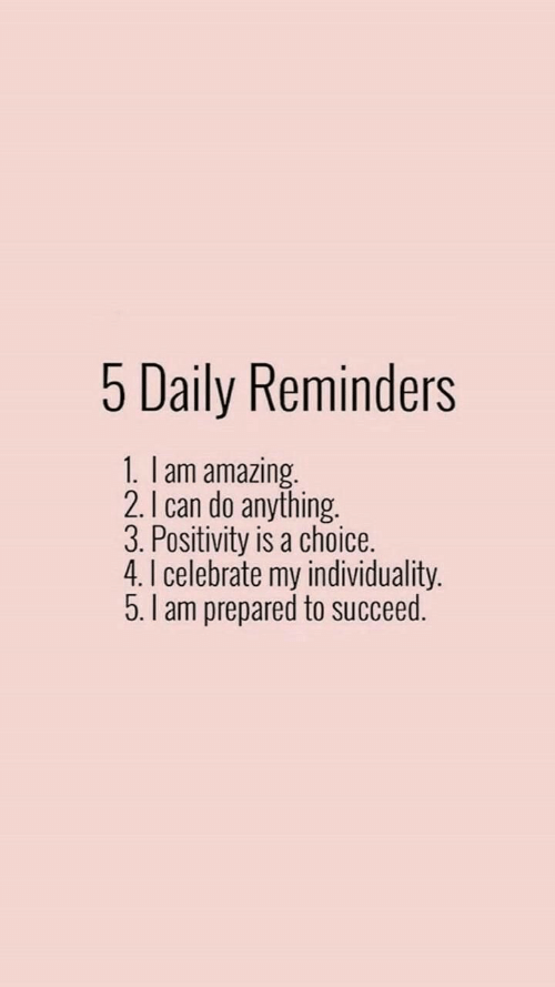 Amazing, Can, and Daily: 5 Daily Reminders  1. I am amazing.  2. I can do anything.  3. Positivity is a choice.  4.I celebrate my individuality.  5.I am prepared to succeed